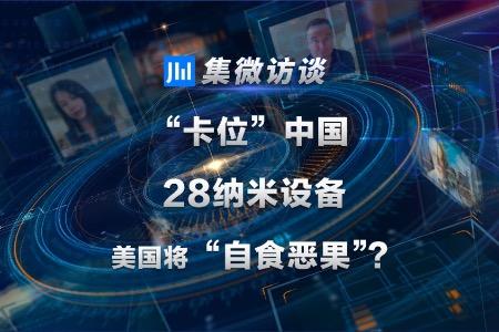 """集微访谈第73期:""""卡位""""中国28纳米设备,美国将""""自食恶果""""?"""