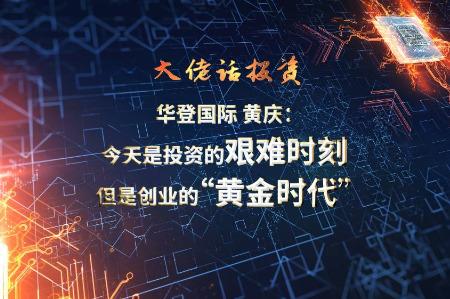"""【大佬话投资】华登国际黄庆:今天是投资的艰难时刻,但是创业的""""黄金时代"""""""