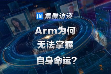 集微访谈第93期:Arm为何无法掌握自身命运?