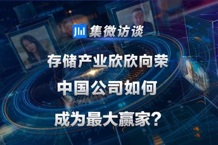 集微访谈第96期:存储产业欣欣向荣,中国公司如何成为最大赢家?